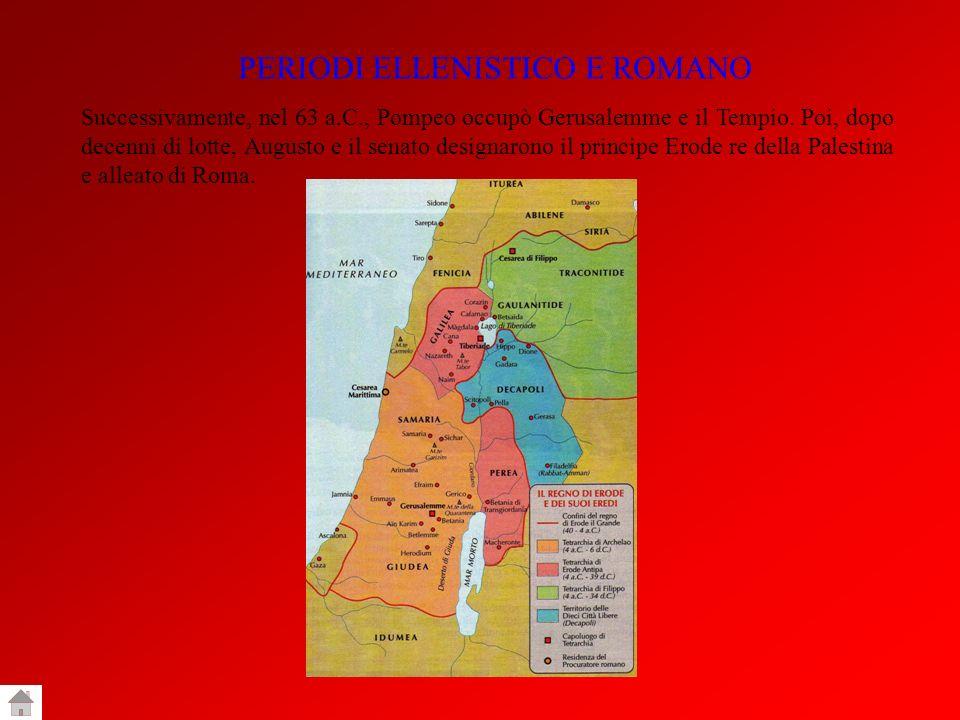 PERIODI ELLENISTICO E ROMANO Successivamente, nel 63 a.C., Pompeo occupò Gerusalemme e il Tempio. Poi, dopo decenni di lotte, Augusto e il senato desi