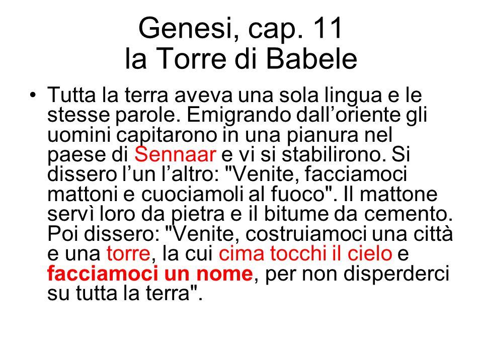 Genesi, cap. 11 la Torre di Babele Tutta la terra aveva una sola lingua e le stesse parole. Emigrando dalloriente gli uomini capitarono in una pianura