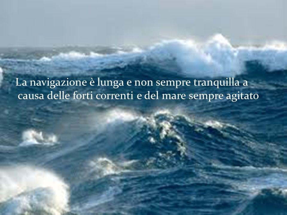 La navigazione è lunga e non sempre tranquilla a causa delle forti correnti e del mare sempre agitato.