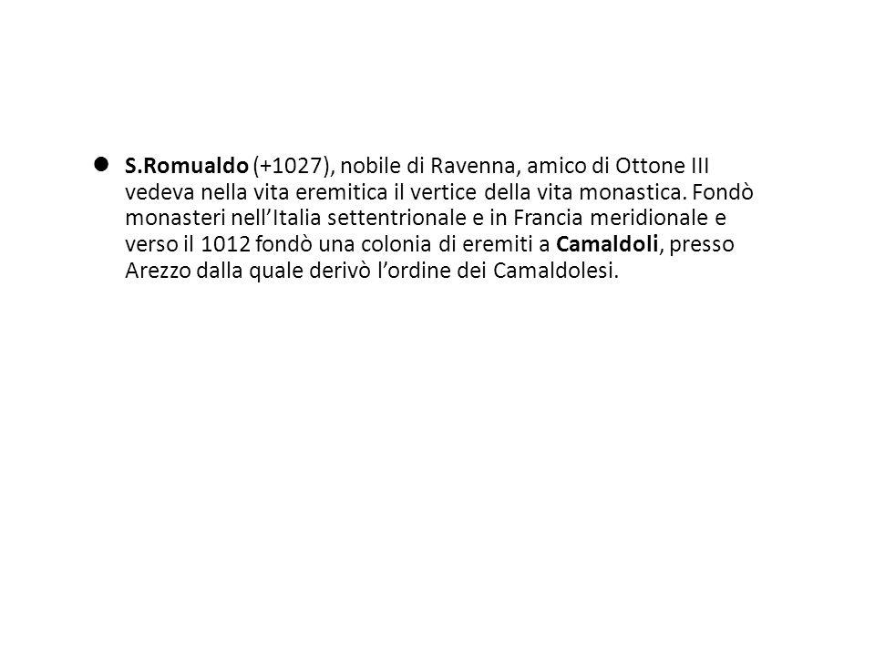 S.Romualdo (+1027), nobile di Ravenna, amico di Ottone III vedeva nella vita eremitica il vertice della vita monastica. Fondò monasteri nellItalia set