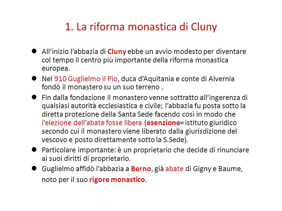 1. La riforma monastica di Cluny Allinizio labbazia di Cluny ebbe un avvio modesto per diventare col tempo il centro più importante della riforma mona