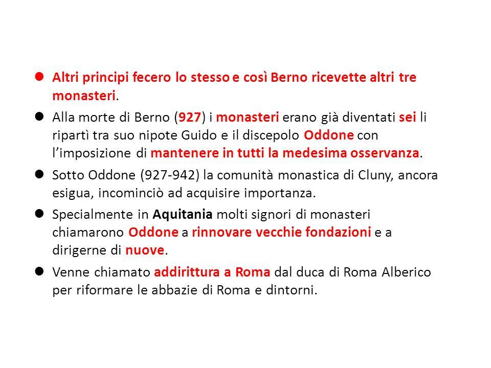 Altri principi fecero lo stesso e così Berno ricevette altri tre monasteri. Alla morte di Berno (927) i monasteri erano già diventati sei li ripartì t