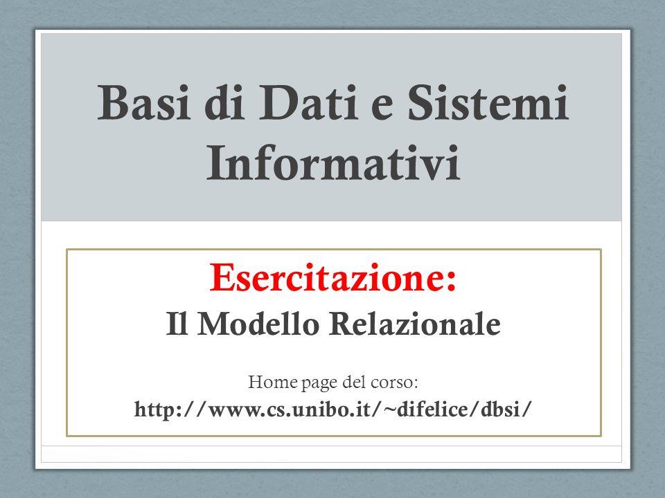 Basi di Dati e Sistemi Informativi Esercitazione: Il Modello Relazionale Home page del corso: http://www.cs.unibo.it/~difelice/dbsi/