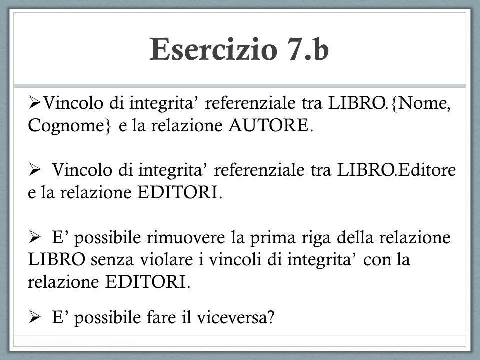 Esercizio 7.b Vincolo di integrita referenziale tra LIBRO.{Nome, Cognome} e la relazione AUTORE. Vincolo di integrita referenziale tra LIBRO.Editore e