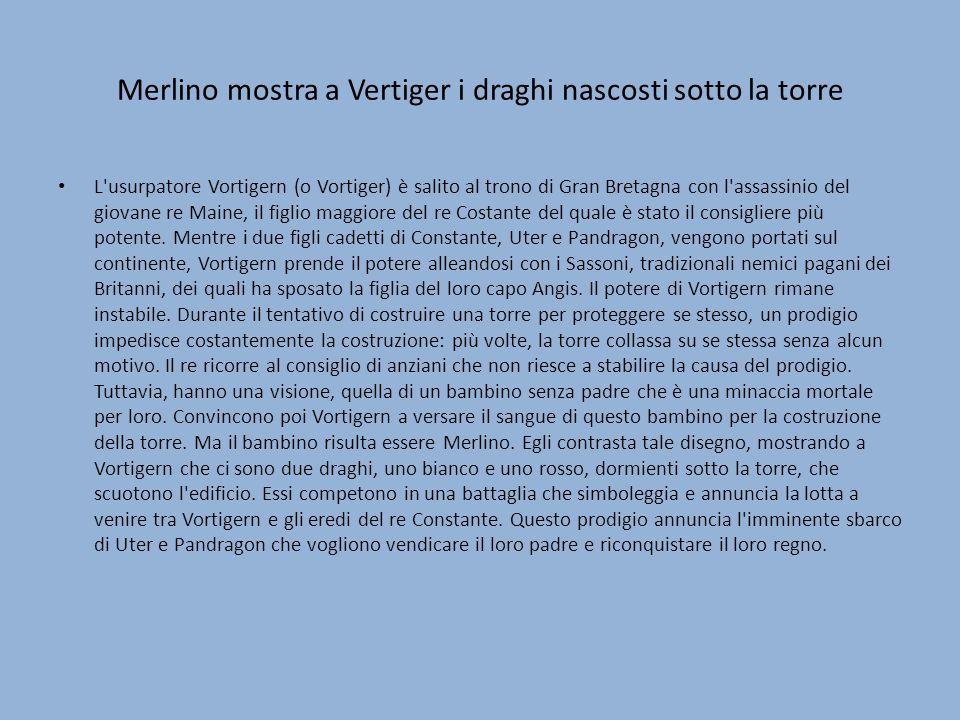 Merlino mostra a Vertiger i draghi nascosti sotto la torre L'usurpatore Vortigern (o Vortiger) è salito al trono di Gran Bretagna con l'assassinio del
