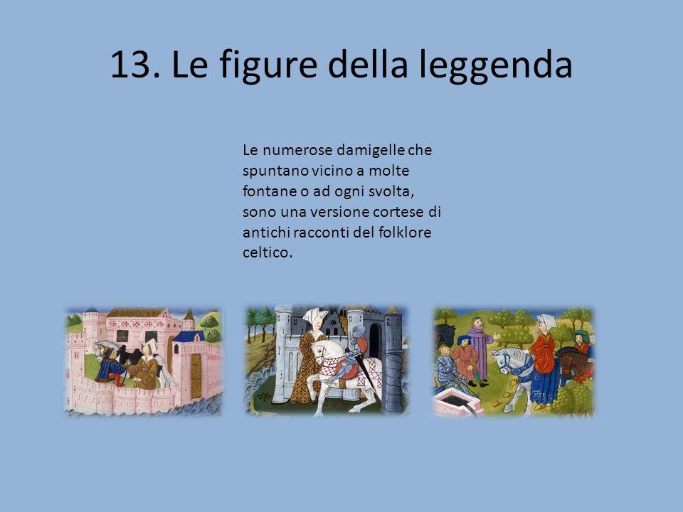 13. Le figure della leggenda Le numerose damigelle che spuntano vicino a molte fontane o ad ogni svolta, sono una versione cortese di antichi racconti