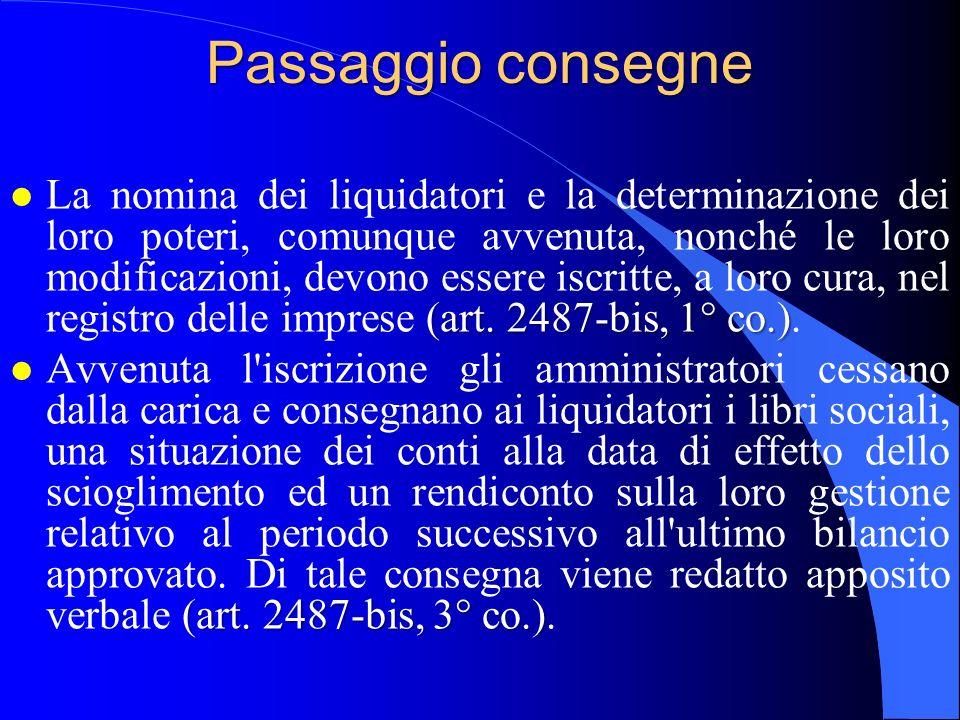 Passaggio consegne (art. 2487-bis, 1° co.) l La nomina dei liquidatori e la determinazione dei loro poteri, comunque avvenuta, nonché le loro modifica