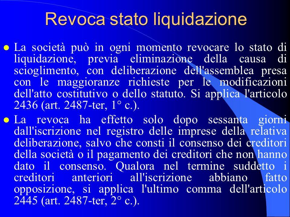 Revoca stato liquidazione l La società può in ogni momento revocare lo stato di liquidazione, previa eliminazione della causa di scioglimento, con del