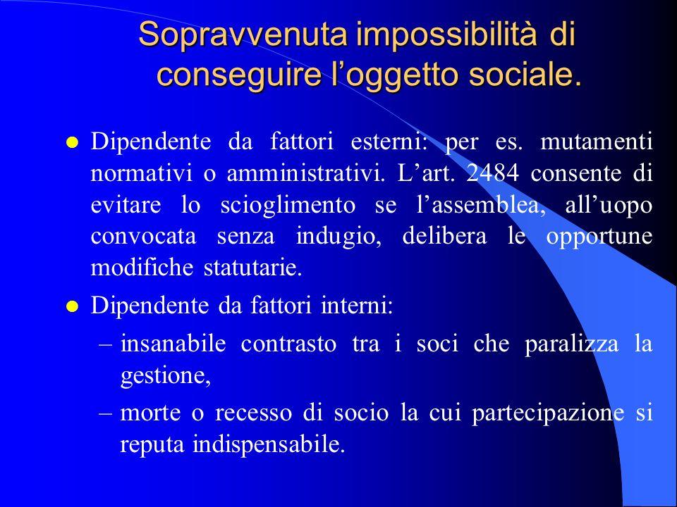 Sopravvenuta impossibilità di conseguire loggetto sociale. l Dipendente da fattori esterni: per es. mutamenti normativi o amministrativi. Lart. 2484 c