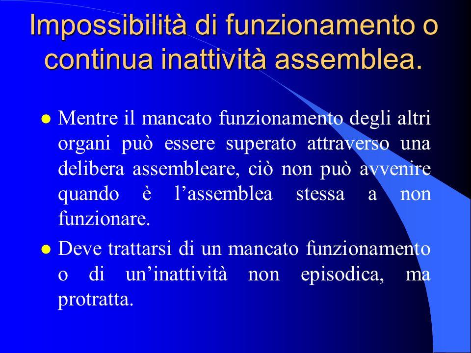 Impossibilità di funzionamento o continua inattività assemblea. l Mentre il mancato funzionamento degli altri organi può essere superato attraverso un