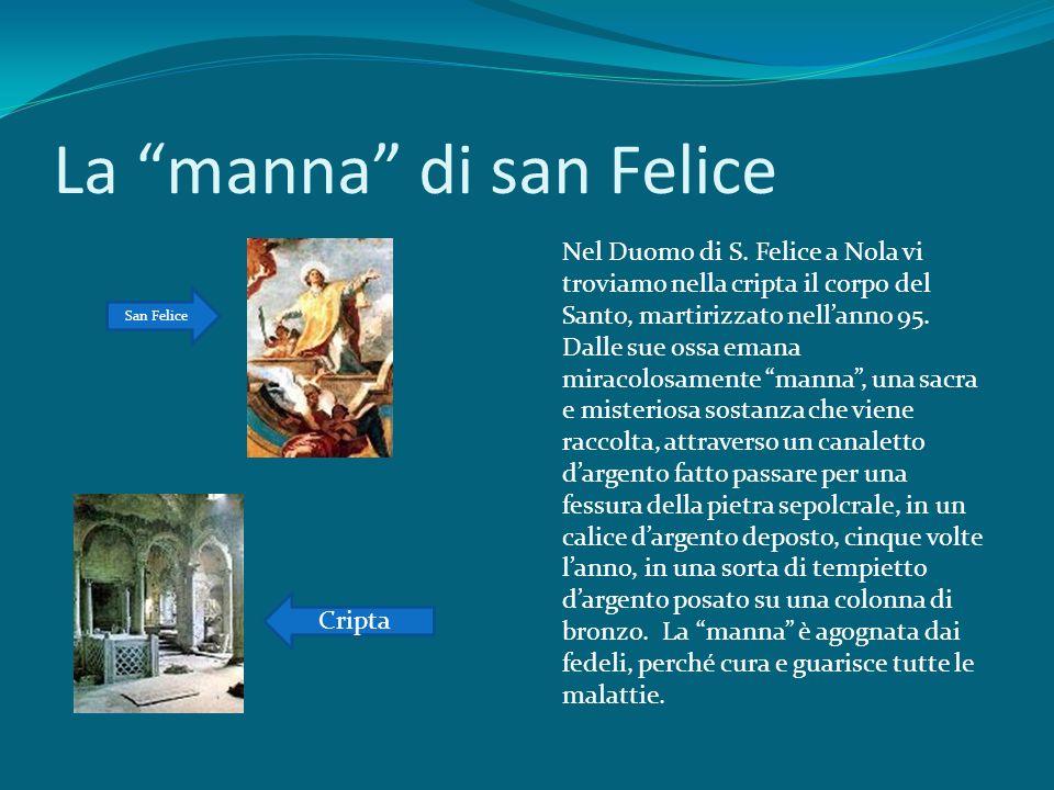 La manna di san Felice Nel Duomo di S. Felice a Nola vi troviamo nella cripta il corpo del Santo, martirizzato nellanno 95. Dalle sue ossa emana mirac