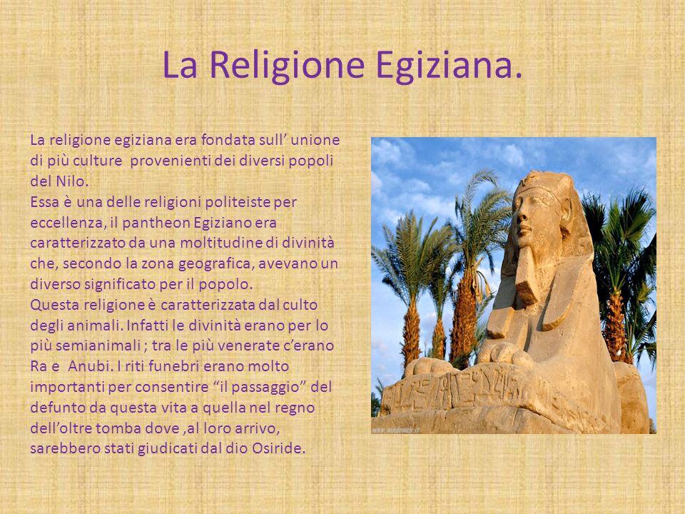 La Religione Egiziana. La religione egiziana era fondata sull unione di più culture provenienti dei diversi popoli del Nilo. Essa è una delle religion