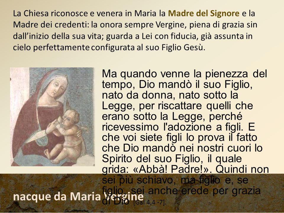 nacque da Maria Vergine Ma quando venne la pienezza del tempo, Dio mandò il suo Figlio, nato da donna, nato sotto la Legge, per riscattare quelli che