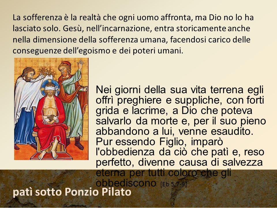 patì sotto Ponzio Pilato Nei giorni della sua vita terrena egli offrì preghiere e suppliche, con forti grida e lacrime, a Dio che poteva salvarlo da m