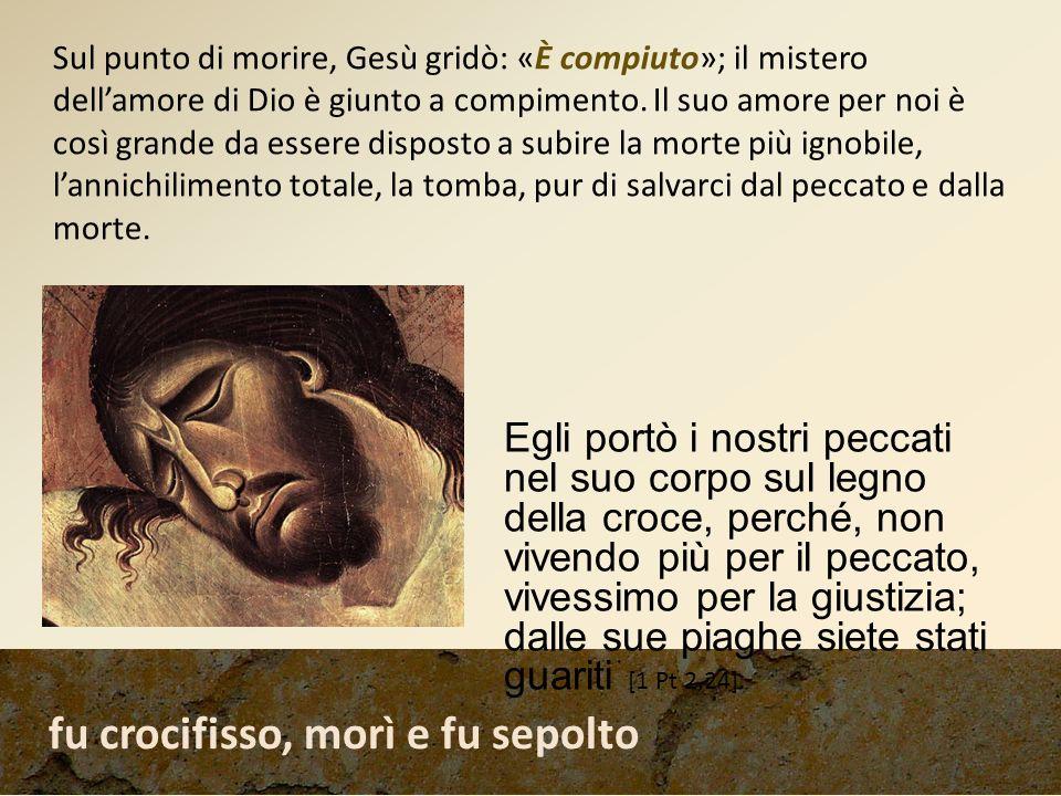 fu crocifisso, morì e fu sepolto Sul punto di morire, Gesù gridò: «È compiuto»; il mistero dellamore di Dio è giunto a compimento. Il suo amore per no