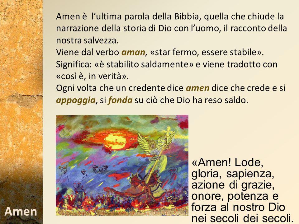 Amen è lultima parola della Bibbia, quella che chiude la narrazione della storia di Dio con luomo, il racconto della nostra salvezza. Viene dal verbo