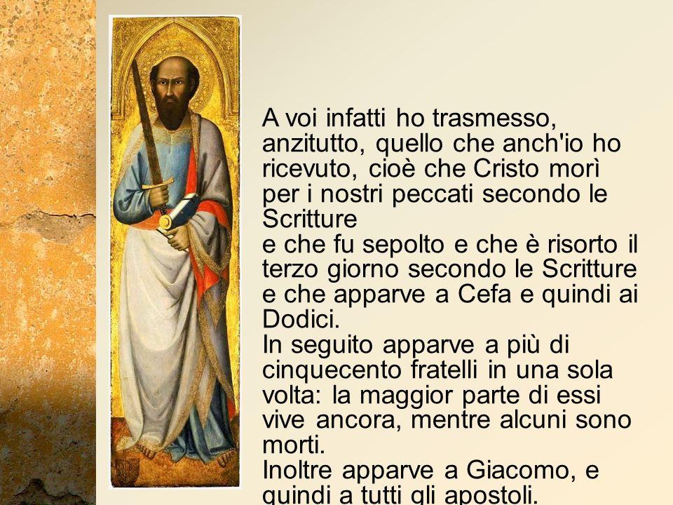 A voi infatti ho trasmesso, anzitutto, quello che anch'io ho ricevuto, cioè che Cristo morì per i nostri peccati secondo le Scritture e che fu sepolto