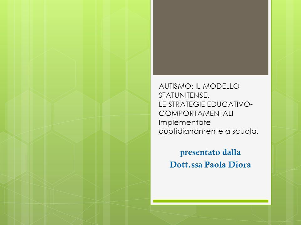 presentato dalla Dott.ssa Paola Diora AUTISMO: IL MODELLO STATUNITENSE. LE STRATEGIE EDUCATIVO- COMPORTAMENTALI Implementate quotidianamente a scuola.