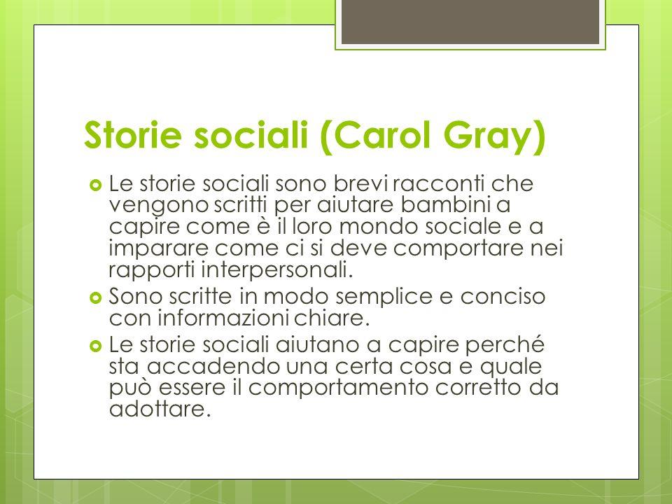 Storie sociali (Carol Gray) Le storie sociali sono brevi racconti che vengono scritti per aiutare bambini a capire come è il loro mondo sociale e a im