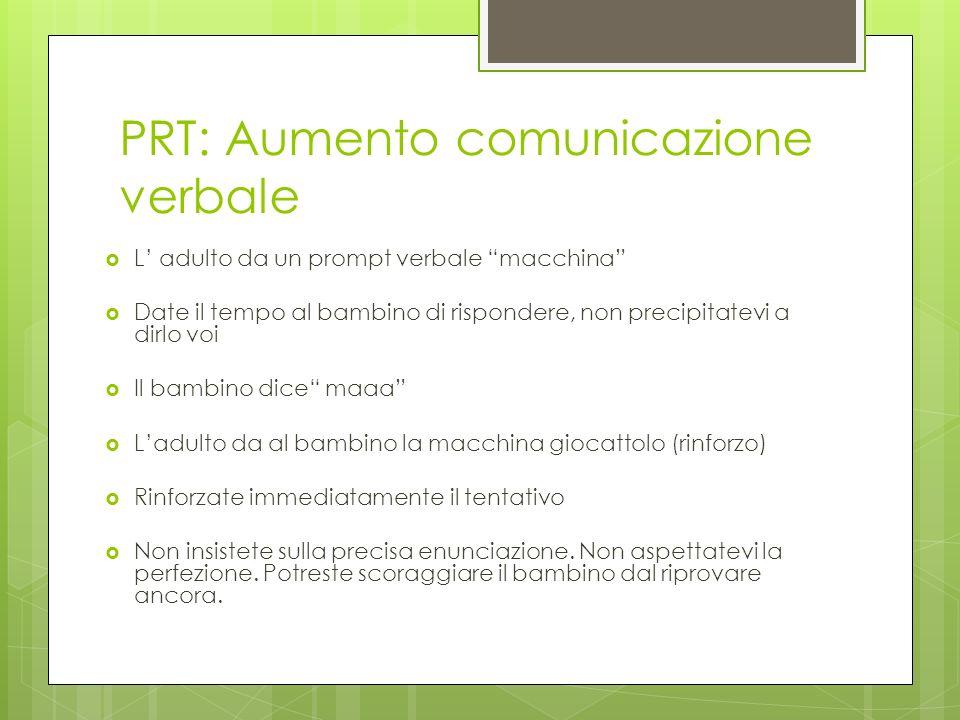 PRT: Aumento comunicazione verbale L adulto da un prompt verbale macchina Date il tempo al bambino di rispondere, non precipitatevi a dirlo voi Il bam