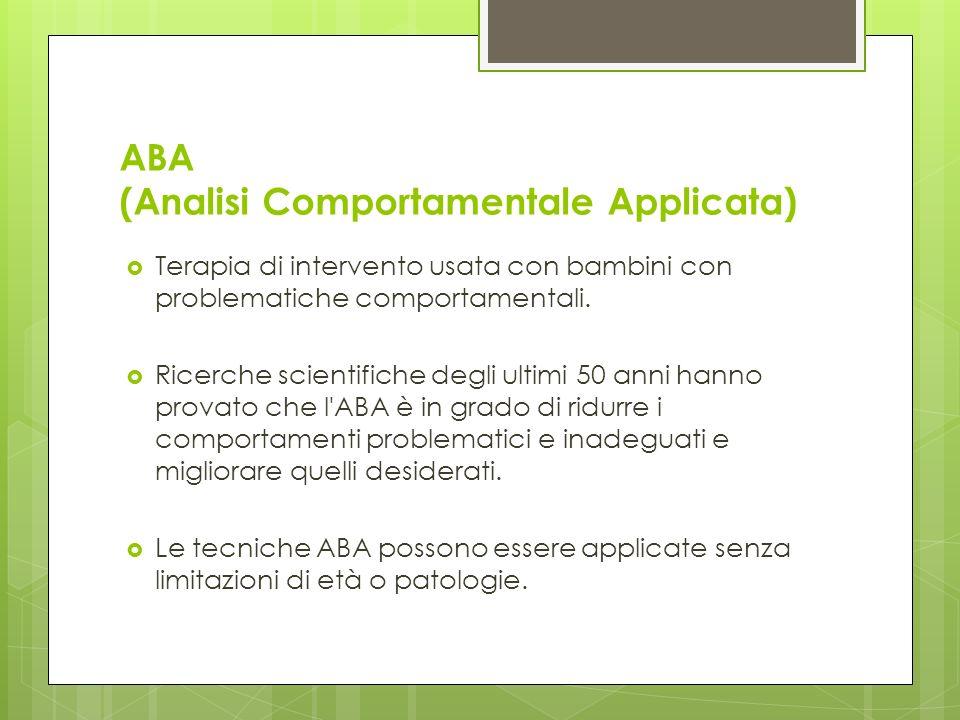ABA (Analisi Comportamentale Applicata) Terapia di intervento usata con bambini con problematiche comportamentali.