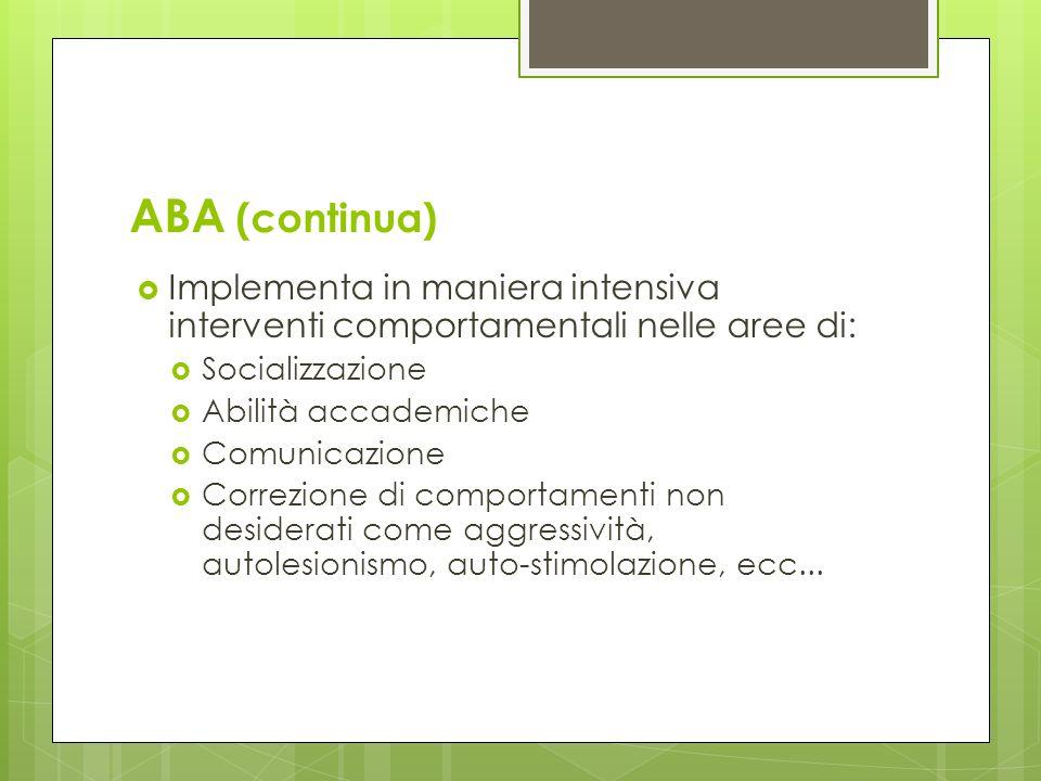 ABA (continua) Implementa in maniera intensiva interventi comportamentali nelle aree di: Socializzazione Abilità accademiche Comunicazione Correzione