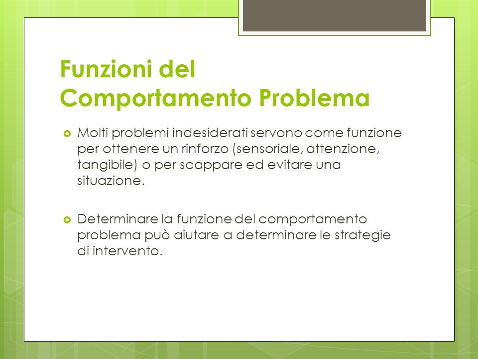 Funzioni del Comportamento Problema Molti problemi indesiderati servono come funzione per ottenere un rinforzo sensoriale, attenzione, tangibile o per scappare ed evitare una situazione.