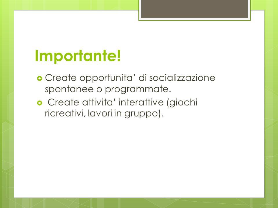 Importante! Create opportunita di socializzazione spontanee o programmate. Create attivita interattive (giochi ricreativi, lavori in gruppo).
