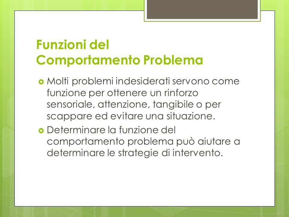 Funzioni del Comportamento Problema Molti problemi indesiderati servono come funzione per ottenere un rinforzo sensoriale, attenzione, tangibile o per