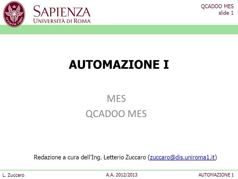 QCADOO MES slide 1 L. Zuccaro A.A. 2012/2013AUTOMAZIONE 1 AUTOMAZIONE I MES QCADOO MES Redazione a cura dell'Ing. Letterio Zuccaro (zuccaro@dis.unirom