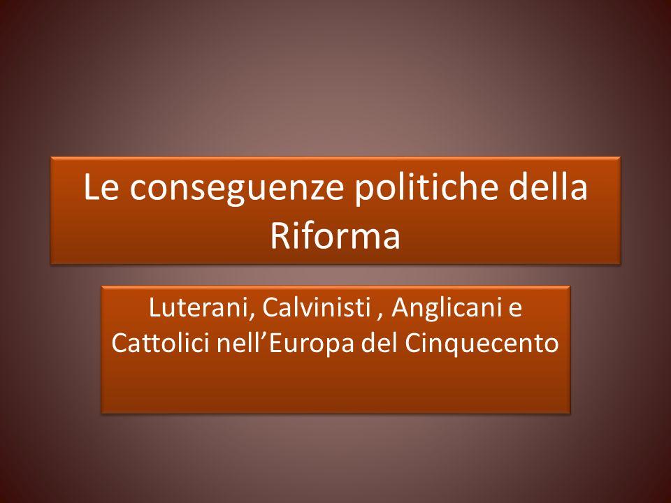 Le conseguenze politiche della Riforma Luterani, Calvinisti, Anglicani e Cattolici nellEuropa del Cinquecento