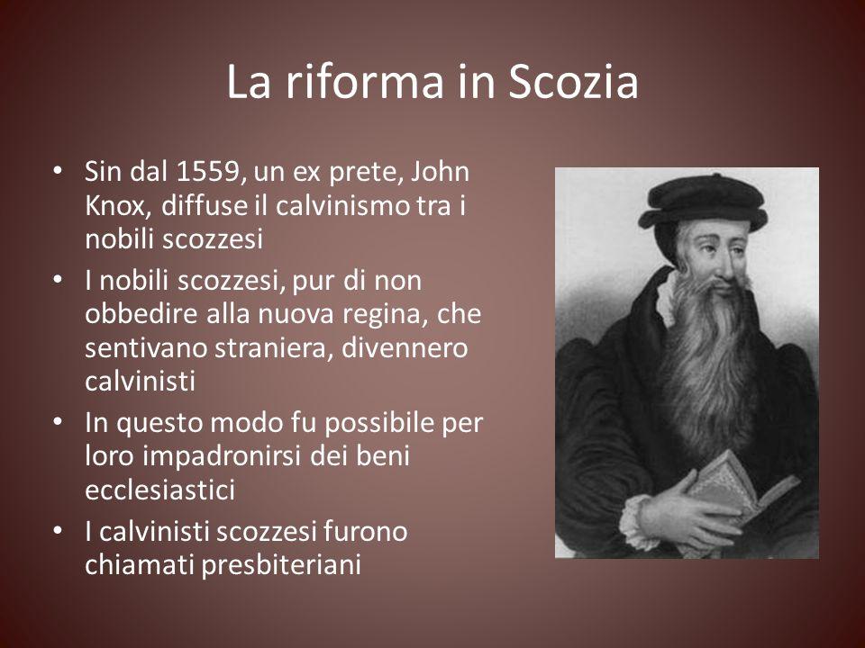 La riforma in Scozia Sin dal 1559, un ex prete, John Knox, diffuse il calvinismo tra i nobili scozzesi I nobili scozzesi, pur di non obbedire alla nuo