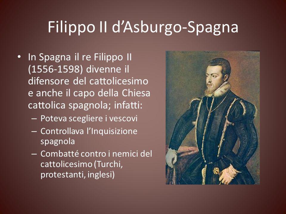 Filippo II dAsburgo-Spagna In Spagna il re Filippo II (1556-1598) divenne il difensore del cattolicesimo e anche il capo della Chiesa cattolica spagno