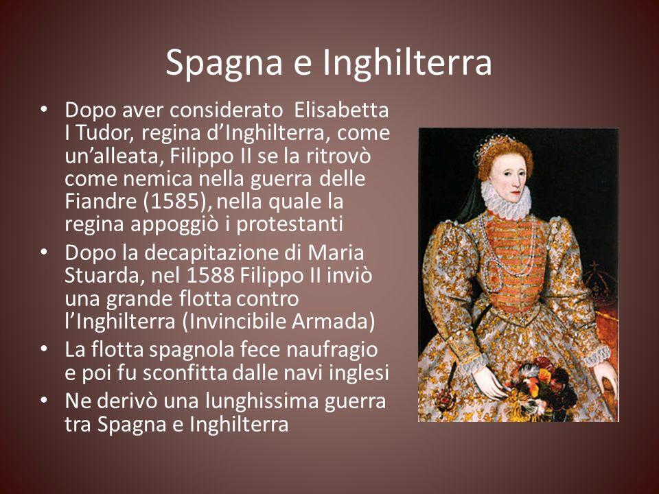 Spagna e Inghilterra Dopo aver considerato Elisabetta I Tudor, regina dInghilterra, come unalleata, Filippo II se la ritrovò come nemica nella guerra