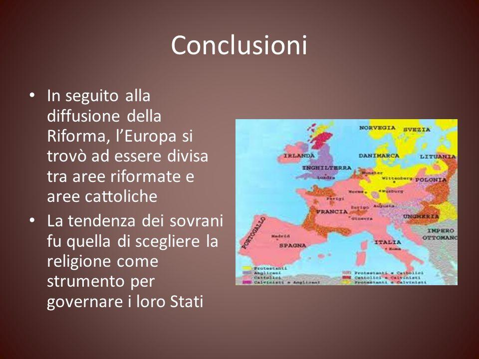 Conclusioni In seguito alla diffusione della Riforma, lEuropa si trovò ad essere divisa tra aree riformate e aree cattoliche La tendenza dei sovrani f