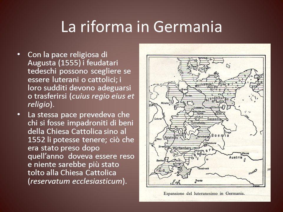 La riforma in Germania Con la pace religiosa di Augusta (1555) i feudatari tedeschi possono scegliere se essere luterani o cattolici; i loro sudditi d