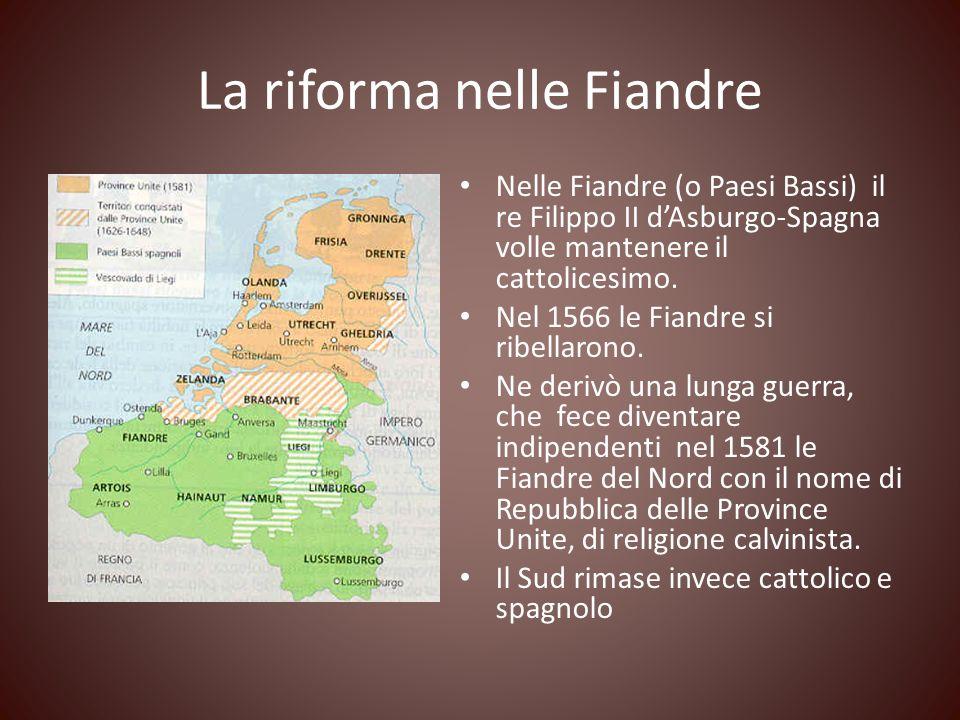 La riforma nelle Fiandre Nelle Fiandre (o Paesi Bassi) il re Filippo II dAsburgo-Spagna volle mantenere il cattolicesimo. Nel 1566 le Fiandre si ribel