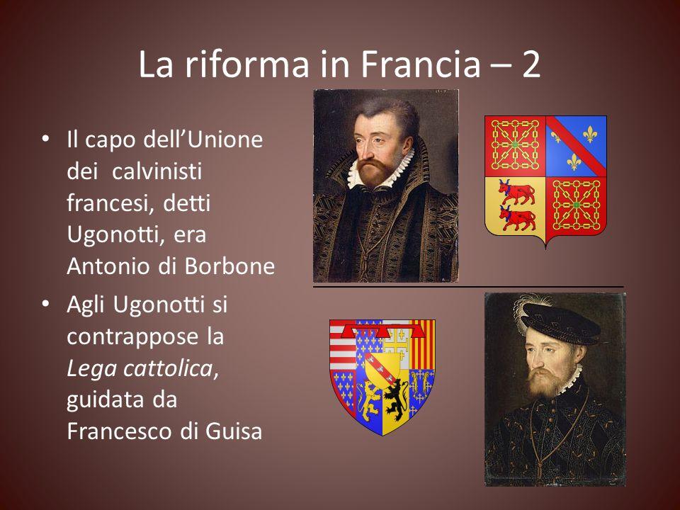 La riforma in Francia – 2 Il capo dellUnione dei calvinisti francesi, detti Ugonotti, era Antonio di Borbone Agli Ugonotti si contrappose la Lega catt