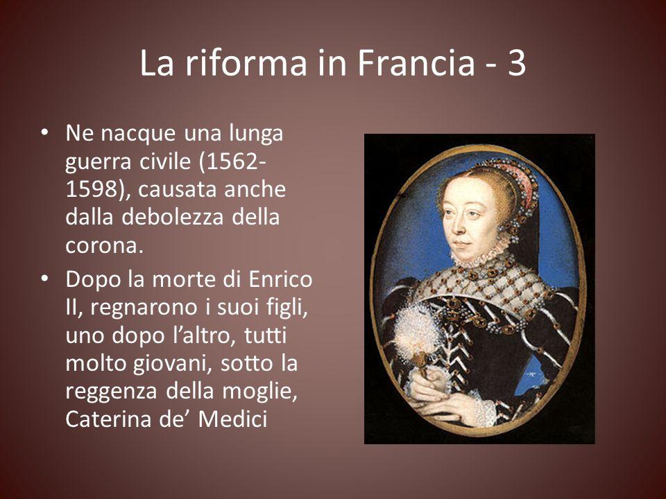 La riforma in Francia - 3 Ne nacque una lunga guerra civile (1562- 1598), causata anche dalla debolezza della corona. Dopo la morte di Enrico II, regn