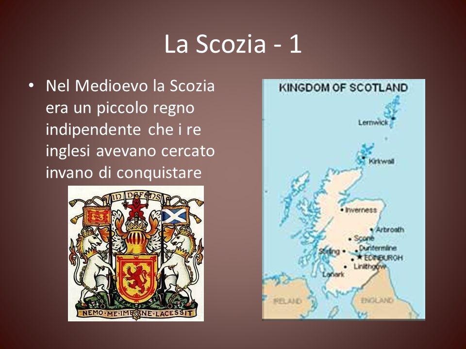 La Scozia - 1 Nel Medioevo la Scozia era un piccolo regno indipendente che i re inglesi avevano cercato invano di conquistare