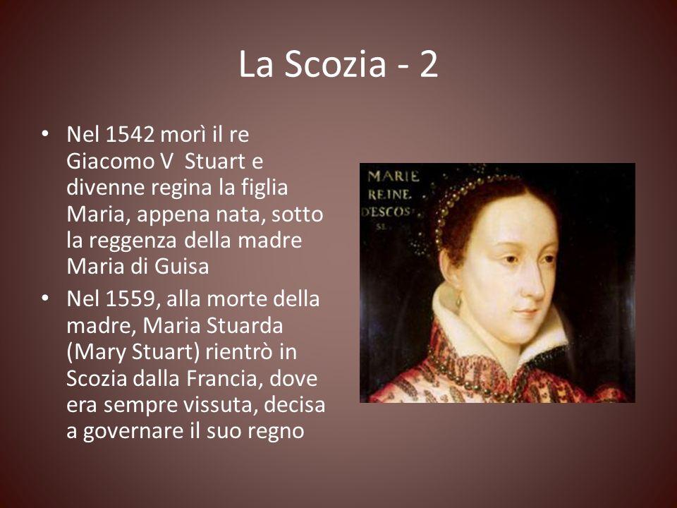 La Scozia - 2 Nel 1542 morì il re Giacomo V Stuart e divenne regina la figlia Maria, appena nata, sotto la reggenza della madre Maria di Guisa Nel 155
