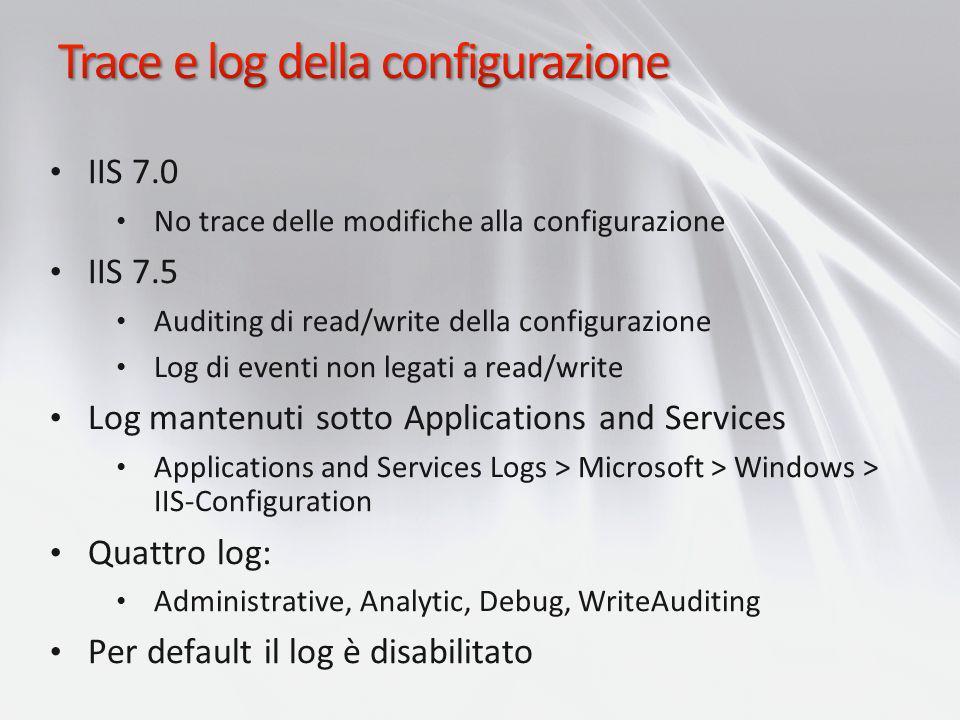 IIS 7.0 No trace delle modifiche alla configurazione IIS 7.5 Auditing di read/write della configurazione Log di eventi non legati a read/write Log man
