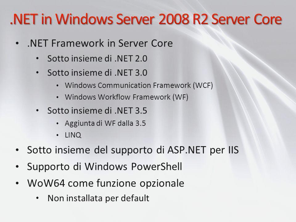 .NET Framework in Server Core Sotto insieme di.NET 2.0 Sotto insieme di.NET 3.0 Windows Communication Framework (WCF) Windows Workflow Framework (WF)