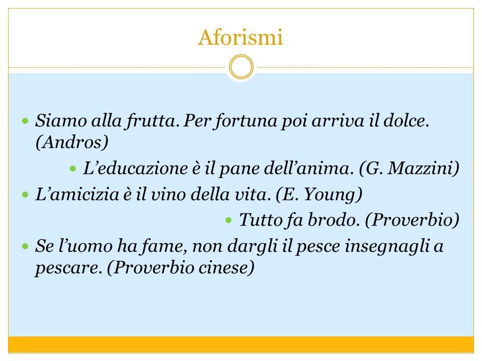 Aforismi Siamo alla frutta. Per fortuna poi arriva il dolce. (Andros) Leducazione è il pane dellanima. (G. Mazzini) Lamicizia è il vino della vita. (E