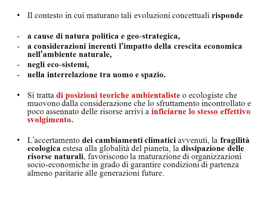 Il contesto in cui maturano tali evoluzioni concettuali risponde -a cause di natura politica e geo-strategica, -a considerazioni inerenti limpatto della crescita economica nellambiente naturale, -negli eco-sistemi, -nella interrelazione tra uomo e spazio.