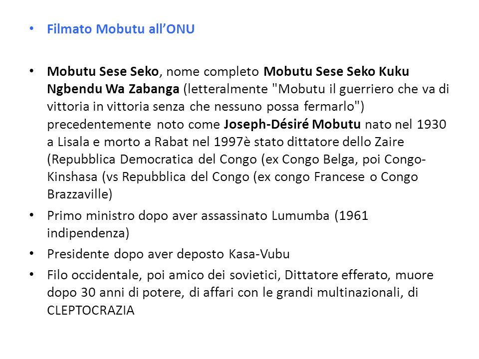 Filmato Mobutu allONU Mobutu Sese Seko, nome completo Mobutu Sese Seko Kuku Ngbendu Wa Zabanga (letteralmente Mobutu il guerriero che va di vittoria in vittoria senza che nessuno possa fermarlo ) precedentemente noto come Joseph-Désiré Mobutu nato nel 1930 a Lisala e morto a Rabat nel 1997è stato dittatore dello Zaire (Repubblica Democratica del Congo (ex Congo Belga, poi Congo- Kinshasa (vs Repubblica del Congo (ex congo Francese o Congo Brazzaville) Primo ministro dopo aver assassinato Lumumba (1961 indipendenza) Presidente dopo aver deposto Kasa-Vubu Filo occidentale, poi amico dei sovietici, Dittatore efferato, muore dopo 30 anni di potere, di affari con le grandi multinazionali, di CLEPTOCRAZIA