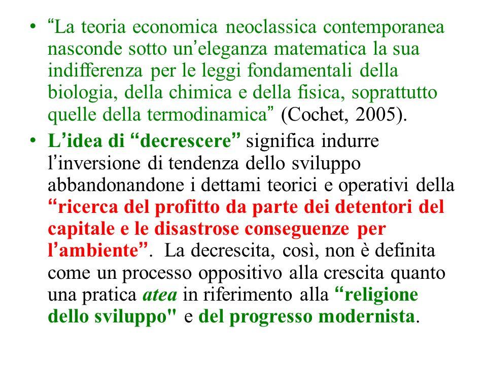La teoria economica neoclassica contemporanea nasconde sotto uneleganza matematica la sua indifferenza per le leggi fondamentali della biologia, della chimica e della fisica, soprattutto quelle della termodinamica (Cochet, 2005).