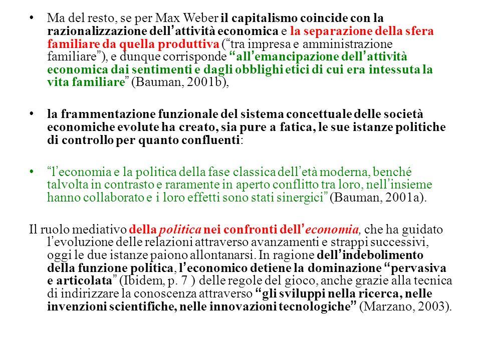 Ma del resto, se per Max Weber il capitalismo coincide con la razionalizzazione dellattività economica e la separazione della sfera familiare da quella produttiva (tra impresa e amministrazione familiare), e dunque corrisponde allemancipazione dellattività economica dai sentimenti e dagli obblighi etici di cui era intessuta la vita familiare (Bauman, 2001b), la frammentazione funzionale del sistema concettuale delle società economiche evolute ha creato, sia pure a fatica, le sue istanze politiche di controllo per quanto confluenti: leconomia e la politica della fase classica delletà moderna, benché talvolta in contrasto e raramente in aperto conflitto tra loro, nellinsieme hanno collaborato e i loro effetti sono stati sinergici (Bauman, 2001a).