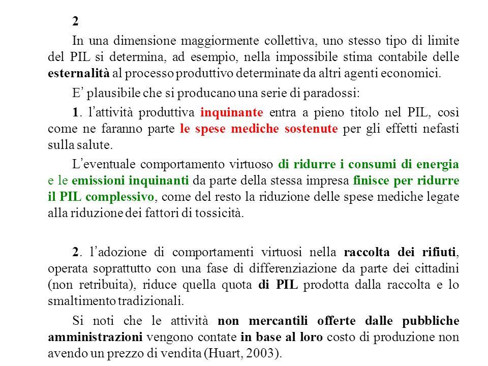 2 In una dimensione maggiormente collettiva, uno stesso tipo di limite del PIL si determina, ad esempio, nella impossibile stima contabile delle esternalità al processo produttivo determinate da altri agenti economici.