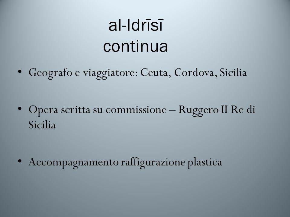 al-Idrīsī continua Geografo e viaggiatore: Ceuta, Cordova, Sicilia Opera scritta su commissione – Ruggero II Re di Sicilia Accompagnamento raffigurazione plastica